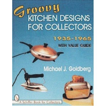 Groovy Kitchen Designs for Collectors 1935-1965 by Michael J. Goldberg, 9780764300103