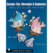 Ceramic Fish, Mermaids and Seahorses: Bathroom Decorations of the 1940s and 1950s by Arleen Smith, 9780764313370