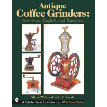 Antique Coffee Grinders: American, English, and Eurean by Michael White, 9780764313523