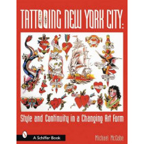 Tattooing New York City: Style and Continuity in a Changing Art Form by Michael McCabe, 9780764313882