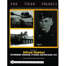 TIGER PROJECT: A Series Devoted to Germany's World War II Tiger Tank Crews: Book One - Alfred Rubbel - Schwere Panzer (Tiger) Abteilung 503 by Dale Richard Ritter, 9780764320002