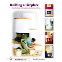 Building a Fireplace: Step-by-step instructions for Contemporary to Classic styles by Bernd Grutzmacher, 9780764320811
