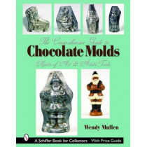 Comprehensive Guide to Chocolate Molds: Objects of Art and Artists Tools by Wendy Mullen, 9780764322785