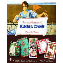 Fun and Collectible Kitchen Towels: 1930s to 1960s by Michelle Hayes, 9780764323157