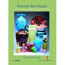 Fenton Art Glass: A Centennial of Glass Making 1907-2007 and Beyond by Debbie Coe, 9780764336805