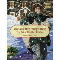 Hooked Rug Storytelling: The Art of Heather Ritchie by Lesley Mary Close, 9780764336959