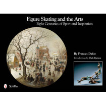 Figure Skating and the Arts: Eight Centuries of Sport and Inspiration by Frances Dafoe, 9780764338038