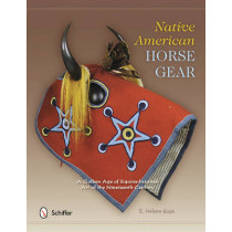 Native American Horse Gear: A Golden Age of Equine-Inspired Art of the Nineteenth Century by E. Helene Sage, 9780764342103