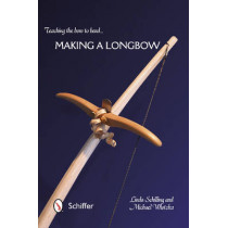 Teaching the Bow to Bend: Making a Longbow by Linda Schilling, 9780764345951