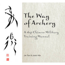 Way of Archery: A 1637 Chinese Military Training Manual by Jie Tian, 9780764347917