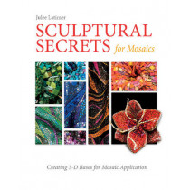 Sculptural Secrets for Mosaics: Creating 3-D Bases for Mosaic Application by Julee Latimer, 9780764352447