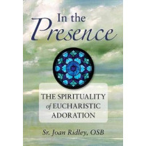 In the Presence: The Spirituality of Eucharistic Adoration by Joan Ridley, 9780764819070