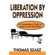Liberation by Oppression: A Comparative Study of Slavery and Psychiatry by Thomas Szasz, 9780765805409