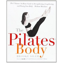 The Pilates Body: The Ultimate At-Home Guide to Strengthening, Lengthening, and Toning Your Body--Without Machines by Brooke Siler, 9780767903967