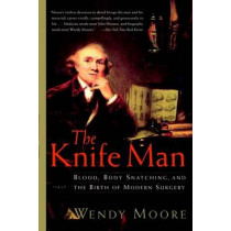 The Knife Man: Blood, Body Snatching, and the Birth of Modern Surgery by Wendy Moore, 9780767916530