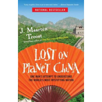Lost on Planet China: One Man's Attempt to Understand the World's Most Mystifying Nation by J Maarten Troost, 9780767922012