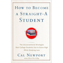 How to Become a Straight-A Student: The Unconventional Strategies Real College Students Use to Score High While Studying Less by Cal Newport, 9780767922715