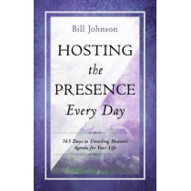 Hosting the Presence Everyday: 365 Days to Unveiling Heaven's Agenda for Your Life by Pastor Bill Johnson, 9780768405248