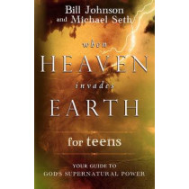 When Heaven Invades Earth for Teens: Your Guide to God's Supernatural Power by Pastor Bill Johnson, 9780768442533