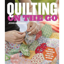 Quilting on the Go: English Paper Piecing Projects You Can Take Anywhere by Jessica Alexandrakis, 9780770434120
