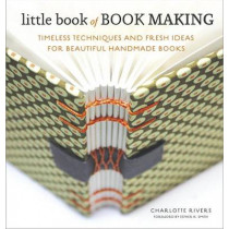 Little Book of Book Making: Timeless Techniques and Fresh Ideas for Beautiful Handmade Books by Charlotte Rivers, 9780770435141