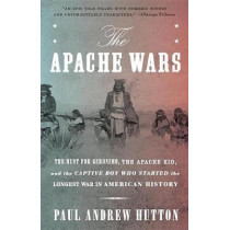 The Apache Wars: The Hunt For Geronimo, The Apache Kid, And The Captive Boy Who Started The Longest War In American History by Paul Andrew Hutton, 9780770435837