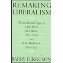 Remaking Liberalism: The Intellectual Legacy of Adam Shortt, O.D. Skelton, W.C. Clark, and W.A. Mackintosh, 1890-1925 by Barry Ferguson, 9780773511132
