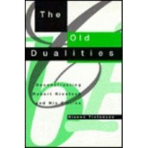 The Old Dualities: Deconstructing Robert Kroetsch and His Critics by Dianne Tiefensee, 9780773511910