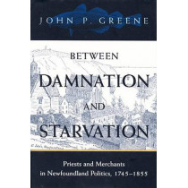 Between Damnation and Starvation: Priests and Merchants in Newfoundland Politics, 1745-1855 by John P. Greene, 9780773518803