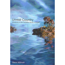 Unreal Country: Modernity in the Canadian Novel in English by Glenn Willmott, 9780773523968