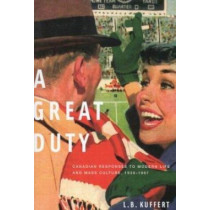A Great Duty: Canadian Responses to Modern Life and Mass Culture, 1939-1968: Volume 199 by L. B. Kuffert, 9780773526013