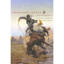 Frontier Cattle Ranching in the Land and Times of Charlie Russell: A re-examination of the free-range cattle ranching era in Montana, Southern Alberta, and Southern Saskatchewan. by Warren M. Elofson, 9780773527034