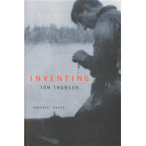 Inventing Tom Thomson: From Biographical Fictions to Fictional Autobiographies and Reproductions by Sherrill E. Grace, 9780773527522