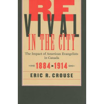 Revival in the City: The Impact of American Evangelists in Canada, 1884-1914: Volume 2 by Eric R. Crouse, 9780773528987