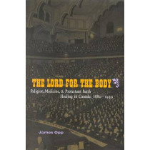 The Lord for the Body: Religion, Medicine, and Protestant Faith Healing in Canada, 1880-1930: Volume 36 by James Opp, 9780773529069