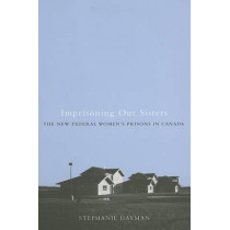 Imprisoning Our Sisters: The New Federal Women's Prisons in Canada by Stephanie Hayman, 9780773530799