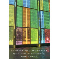 Translating Montreal: Episodes in the Life of a Divided City by Sherry Simon, 9780773531086