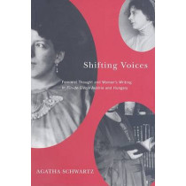 Shifting Voices: Feminist Thought and Women's Writing in Fin-de-Siecle Austria and Hungary by Agatha Schwartz, 9780773532861