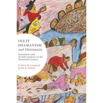 Inuit Shamanism and Christianity: Transitions and Transformations in the Twentieth Century: Volume 58 by Frederic B. Laugrand, 9780773535893