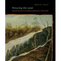 Picturing the Land: Narrating Territories in Canadian Landscape Art, 1500-1950: Volume 3 by Marylin J. McKay, 9780773538177