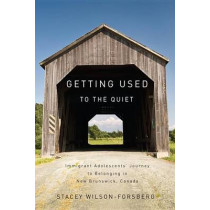 Getting Used to the Quiet: Immigrant Adolescents' Journey to Belonging in New Brunswick, Canada by Stacey Wilson-Forsberg, 9780773540002