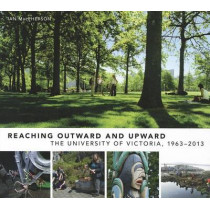 Reaching Outward and Upward: The University of Victoria, 1963-2013 by Ian MacPherson, 9780773540323