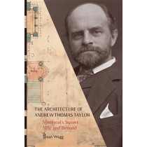 The Architecture of Andrew Thomas Taylor: Montreal's Square Mile and Beyond by Susan Wagg, 9780773541184