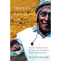 Trojan-Horse Aid: Seeds of Resistance and Resilience in the Bolivian Highlands and Beyond by Susan Walsh, 9780773544338