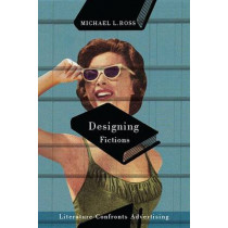 Designing Fictions: Literature Confronts Advertising by Michael L. Ross, 9780773545359
