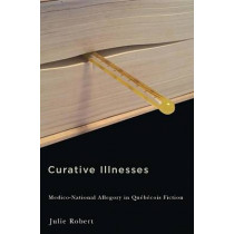 Curative Illnesses: Medico-National Allegory in Quebecois Fiction by Julie Robert, 9780773547056