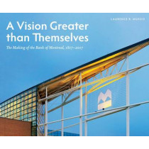 A Vision Greater than Themselves: The Making of the Bank of Montreal, 1817-2017 by Laurence B. Mussio, 9780773548299