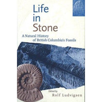 Life in Stone: A Natural History of British Columbia's Fossils by Rolf Ludvigsen, 9780774805780