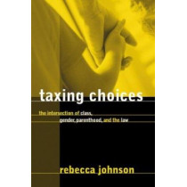 Taxing Choices: The Intersection of Class, Gender, Parenthood, and the Law by Rebecca Johnson, 9780774809566