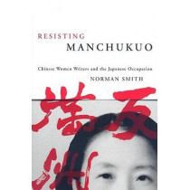 Resisting Manchukuo: Chinese Women Writers and the Japanese Occupation by Norman Smith, 9780774813365